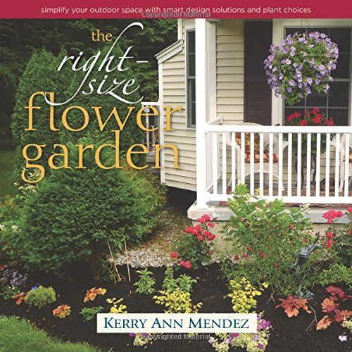 the right size flower garden simplify your outdoor space with smart design solutions and plant choices by kerry ann mendez