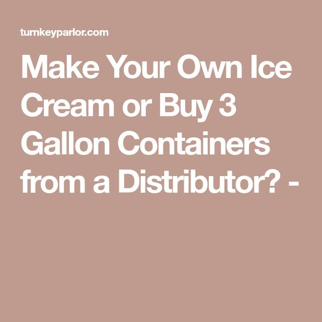 Make Your Own Ice Cream or Buy 3 Gallon Containers from a Distributor? -