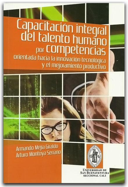 Capacitación del talento humano por competencias, orientada hacia la innovación tecnológica y el mejoramiento productivo - Universidad de San Buenaventura Seccional Cali    http://www.librosyeditores.com/tiendalemoine/critica-literaria/2132-capacitacion-del-talento-humano-por-competencias-orientada-hacia-la-innovacion-tecnologica-y-el-mejoramiento-productivo.html    Editores y distribuidores.