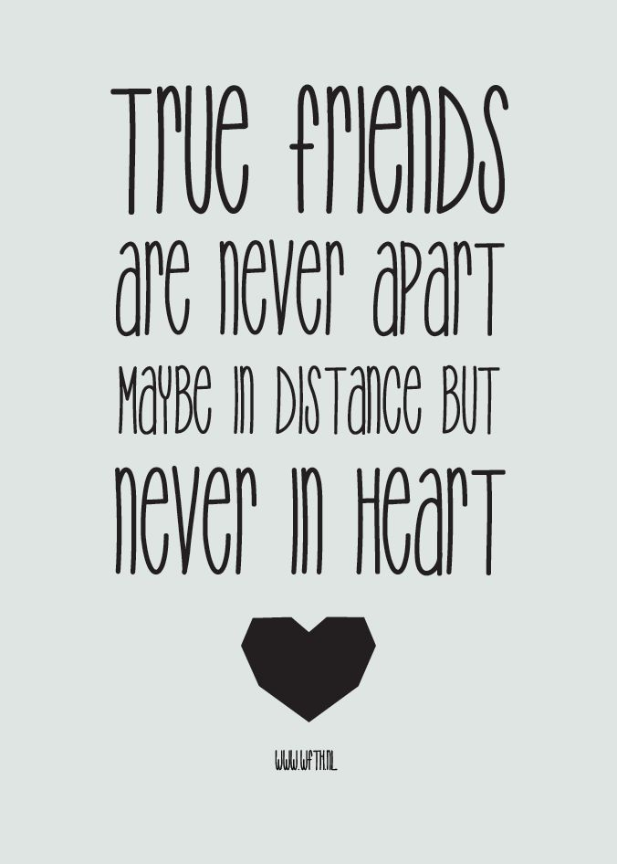True friends are never apart. Maybe in distance but never in heart