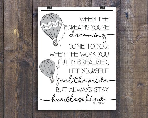 Welcome to Hill & Honey - creative buzz for lifes sweetest moments.  This lovely art print is country chic. Perfect for babys nursery or childrens bedroom. Decorated with whimsical hot air balloons and hand-drawn cursive that falls off the edges, this print is modern and on trend. Featuring a portion of Humble and Kind by Tim McGraw that is sure to remind anyone about kindness.  When the dreams your dreaming come to you; when the work you put in is realized; let yourself feel the pride, ...