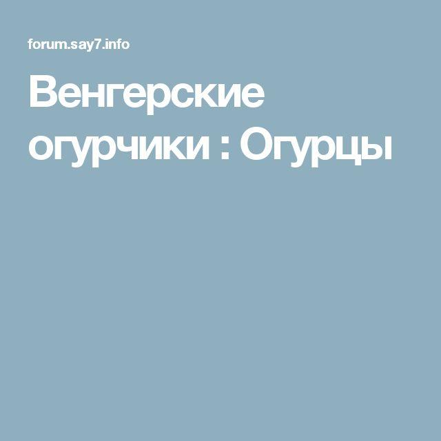 Венгерские огурчики : Огурцы
