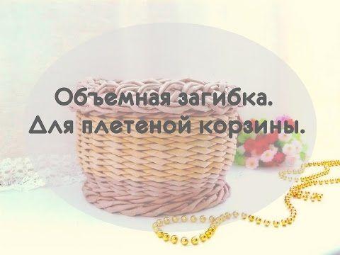 (6) Объемная загибка. Для плетеной корзины. - YouTube