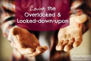 Loving the Overlooked and Looked-Down-Upon...What are they saying and how do we talk to them??