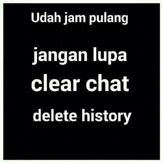 Udah jam pulang, jangan lupa clear chat, delete history