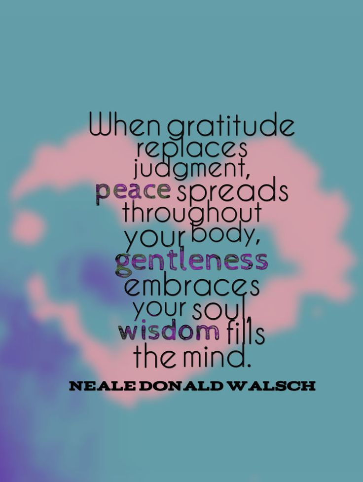 When gratitude replaces judgment, peace spreads throughout your body, gentleness embraces your soul, wisdom fills the mind. -Neale Donald Walsch~Quotes ByTT