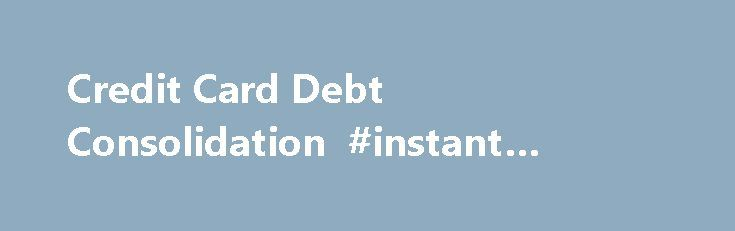Credit Card Debt Consolidation #instant #approval #loans http://loan-credit.remmont.com/credit-card-debt-consolidation-instant-approval-loans/  #credit card consolidation loan # Credit Card Debt Consolidation Loans Eliminate your high interest credit card debts Are you looking for a loan to help you keep more cash in your pocket every month? By consolidating your high interest debts, you may enjoy the relief you need. Although you can never borrow your way out […]