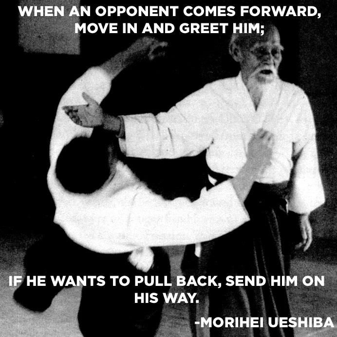 """When an opponent comes forward, move in and greet him; if he wants to pull back, send him on his way."" via Morihei Ueshiba"