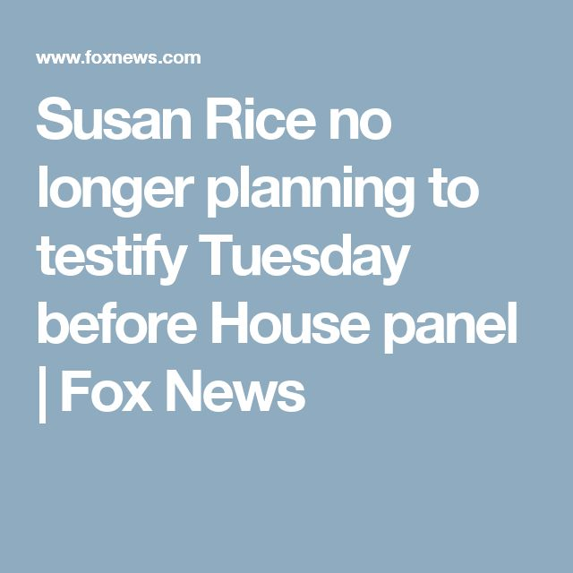 7/16/2017 SUSAN RICE: Susan Rice no longer planning to testify Tuesday before House panel.  Fox News.