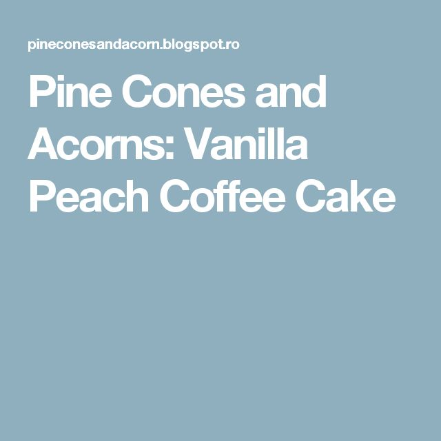 Pine Cones and Acorns: Vanilla Peach Coffee Cake