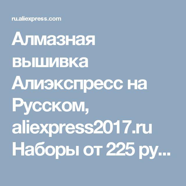 Алмазная вышивка Алиэкспресс на Русском, aliexpress2017.ru Наборы от 225 рублей, бесплатная доставка, заходи!