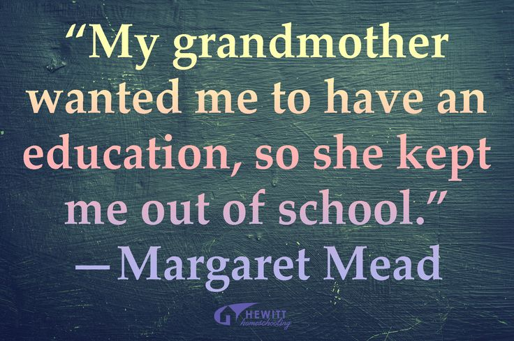 """""""My grandmother wanted me to have an education, so she kept me out of school."""" —Margaret Mead"""