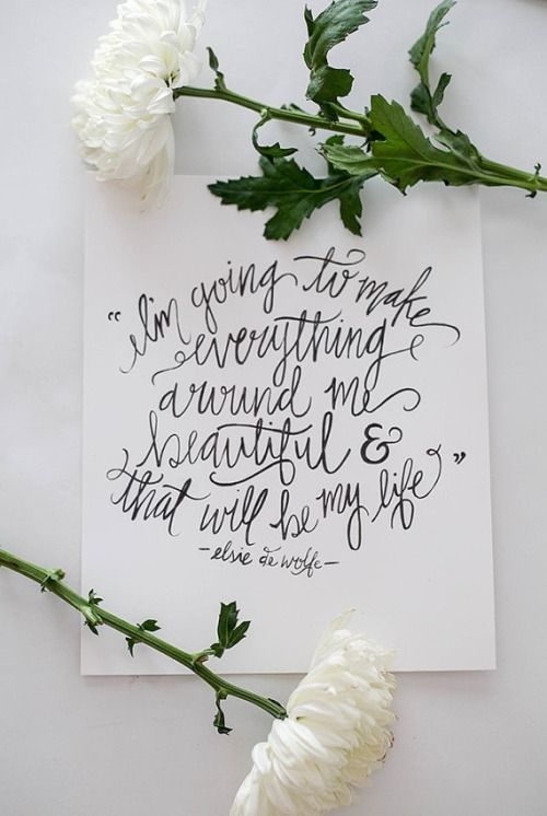 """I'm going to make everything around me beautiful and that will be my life."" Elsie de Wolfe quote"