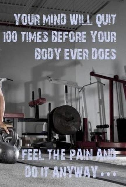 Your mind will quit 100 times before your body ever does. I feel the pain and do it anyway...: