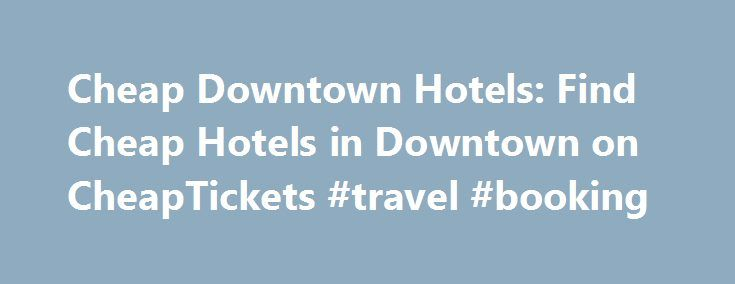 Cheap Downtown Hotels: Find Cheap Hotels in Downtown on CheapTickets #travel #booking http://remmont.com/cheap-downtown-hotels-find-cheap-hotels-in-downtown-on-cheaptickets-travel-booking/  #find cheap hotels # What travelers to Downtown are saying Traveler11 Jun 10, 2015 We re not just promising cheap Downtown hotels. we re promising the cheapest Downtown hotel rates online with our Best Price Guarantee. If you make a prepaid hotel reservation and then find the same room, in the same hotel…