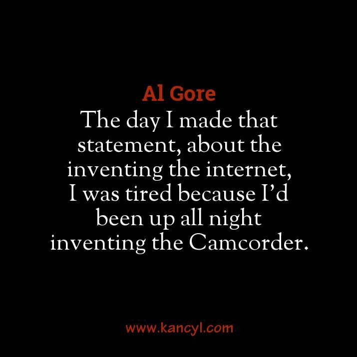 """The day I made that statement, about the inventing the internet, I was tired because I'd been up all night inventing the Camcorder."", Al Gore"