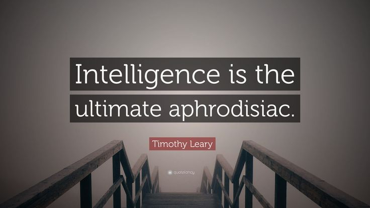 "Timothy Leary Quote: ""Intelligence is the ultimate aphrodisiac ..."