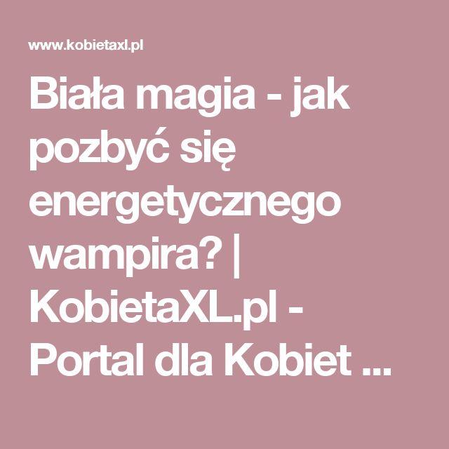 Biała magia - jak pozbyć się energetycznego wampira? |  KobietaXL.pl - Portal dla Kobiet Myślących