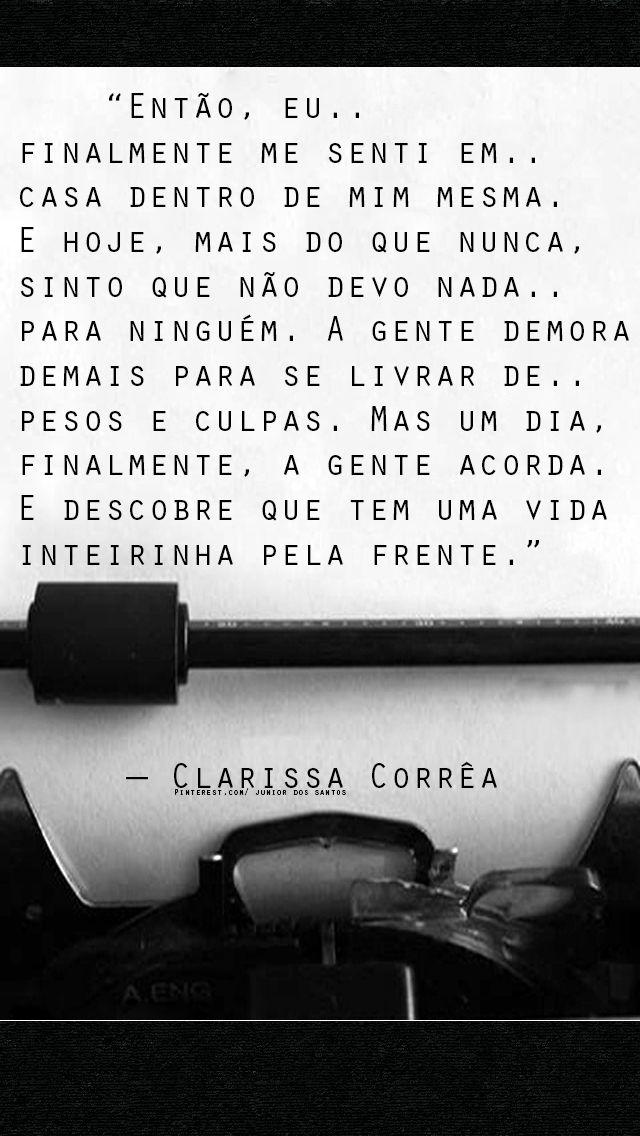 """""""Então, eu... Finalmente me senti em... cada dentro de mim mesma. E hoje, mais do que nunca, sinto que não devo nada... Para ninguém. A gente demora demais para se livrar de... Pesos e culpas. Mas um dia, finalmente, a gente acorda. E descobre que tem uma vida inteirinha pela frente.""""  Clarissa Corrêa"""
