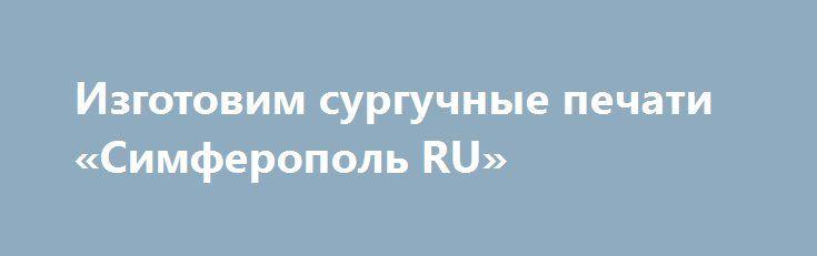 Изготовим сургучные печати «Симферополь RU» http://www.pogruzimvse.ru/doska249/?adv_id=663 Качественно и совсем не дорого изготовление: клише для кожи, магниевые клише, сургучные печати, печати ветеринарного врача.