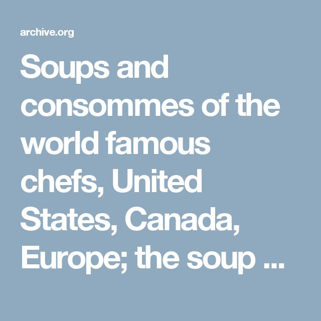 Soups and consommes of the world famous chefs, United States, Canada, Europe; the soup and consomme book from the International cooking library : Hoff, Archie Croydon, 1877- [from old catalog] comp : Free Download & Streaming : Internet Archive