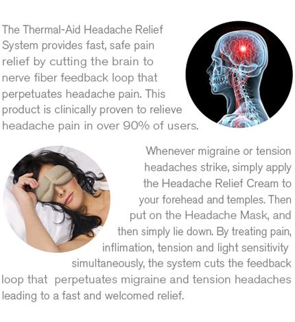 Headache Relief System $19.95  Thermal-Aid treats pain, muscle tension and light sensitivity simultaneously for fast, dependable, welcome relief in minutes. No pills. No side effects. Created by a Board-certified Neurologist, the Thermal-Aid Headache System is clinically proven to relieve tension and migraine headaches.