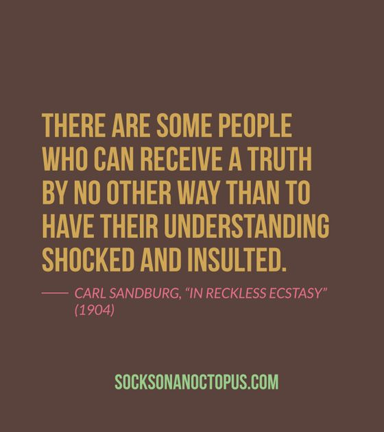"Quote Of The Day: August 26, 2014 - There are some people who can receive a truth by no other way than to have their understanding shocked and insulted. — Carl Sandburg, ""In Reckless Ecstasy"" (1904)"