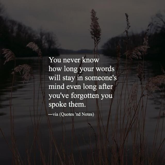 You never know how long your words will stay in someone's mind even long after you've forgotten you spoke them. via (http://ift.tt/1VUI6w6)