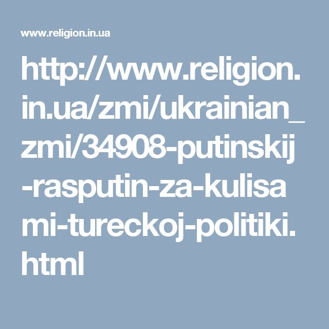 http://www.religion.in.ua/zmi/ukrainian_zmi/34908-putinskij-rasputin-za-kulisami-tureckoj-politiki.html