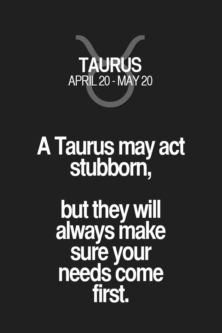 A Taurus may act stubborn, but they will always make sure your needs come first.