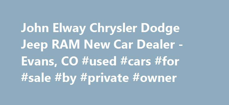 John Elway Chrysler Dodge Jeep RAM New Car Dealer -Evans, CO #used #cars #for #sale #by #private #owner http://remmont.com/john-elway-chrysler-dodge-jeep-ram-new-car-dealer-evans-co-used-cars-for-sale-by-private-owner/  #car dealers # 2014 Chevrolet Equinox LT w/1LT SUV Welcome to John Elway Chrysler Jeep Dodge Ram Thank you for visiting our website and taking the time to browse our inventory for your next new or used car purchase. At John Elway Chrysler Jeep Dodge RAM, we treat our…