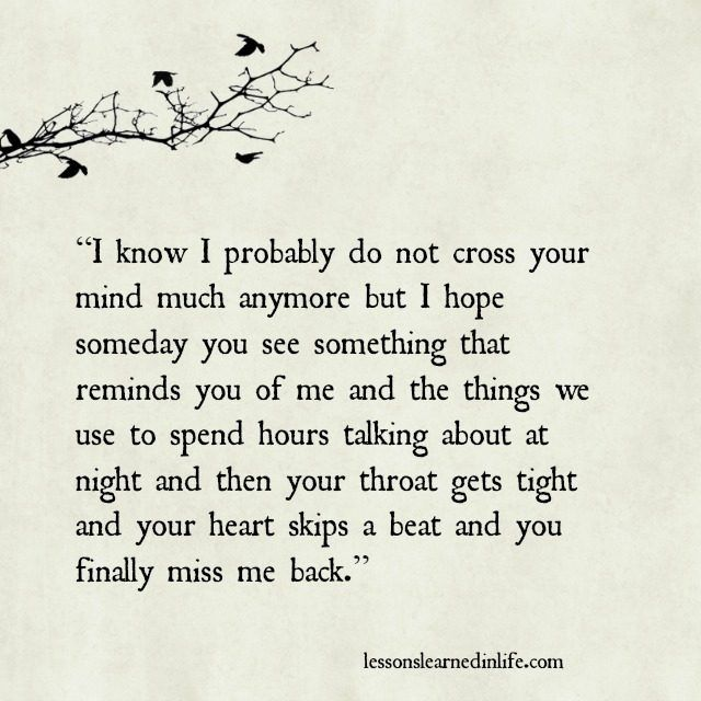 """I know I probably do not cross your mind much anymore but I hope someday you see something that reminds you of me and the things we use to spend hours talking about at night and then your throat gets tight and your heart skips a beat and you finally miss me back.""... ♡♡♡"