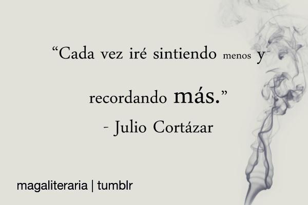 """""""Cada vez iré sintiendo menos y recordando más"""" Julio Cortazar                                                                                                                                                                                 Más"""