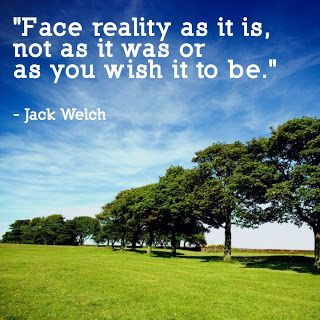 """Face reality as it is, not as it was or as you wish it to be."" - Jack Welch [... & more inspiration quotes posted ]"