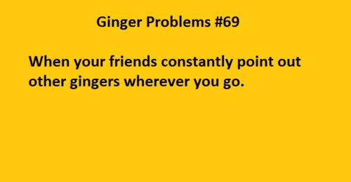 Ginger Problems #69: When your friends constantly point out other gingers wherever you go. Redhead problems, red hair, Tumblr
