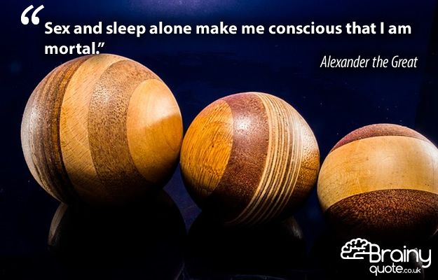 """""""Sex and sleep alone make me conscious that I am mortal."""" Alexander the Great"""
