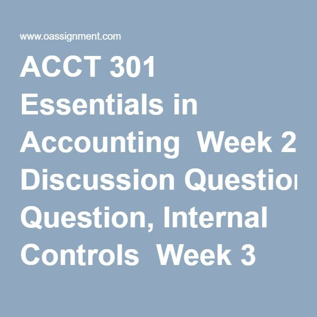 ACCT 301 Essentials in Accounting  Week 2 Discussion Question, Internal Controls  Week 3 Discussion Question, Financial Statement Analysis  Week 4 Discussion Question, Managerial Accounting  Week 5 Discussion Question, Budgets and Productivity  Week 6 Discussion Question, Pricing  Week 7 Discussion Question, Looking Ahead