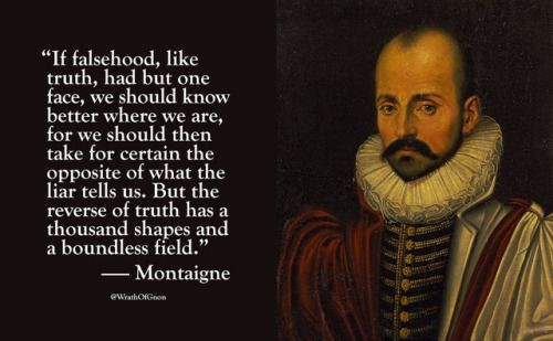 """If falsehood, like truth, had but one face, we should know better where we are, for we should then take for certain the opposite of what the liar tells us. But the reverse of truth has a thousand shapes and a boundless field.""  — Michel de Montaigne"