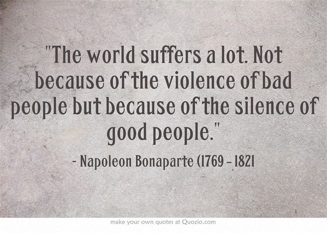 The world suffers a lot. Not because of the violence of bad people but because of the silence of good people.  - Napoleon Bonaparte