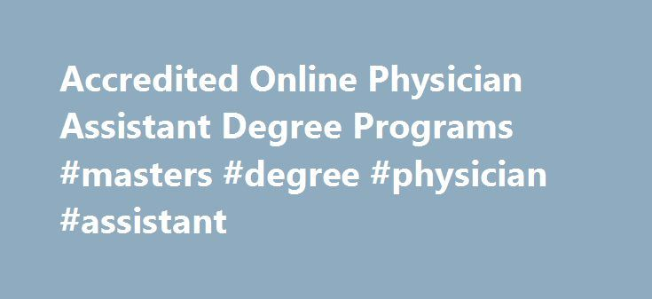 Accredited Online Physician Assistant Degree Programs #masters #degree #physician #assistant http://nigeria.nef2.com/accredited-online-physician-assistant-degree-programs-masters-degree-physician-assistant/  Complete Guide to Online Physician Assistant Programs The physician assistant profession is one of the fastest-growing careers in America. With the aging baby boomer population creating a need for more practitioners and the Affordable Care Act bringing access to more people, there are…