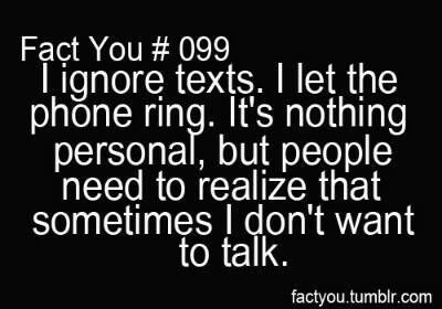 I ignore texts, I let the phone ring.  It's nothing personal, but people need to realize that sometimes I don't want to talk.