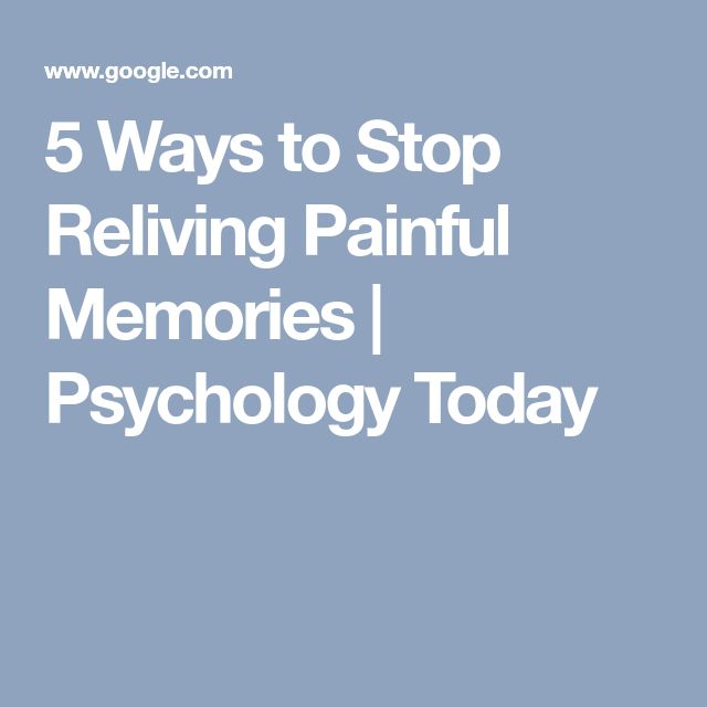 5 Ways to Stop Reliving Painful Memories | Psychology Today