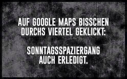 Auf Google Maps ein bisschen durchs Viertel gelickt: Sonntagsspaziergan auch erledigt.