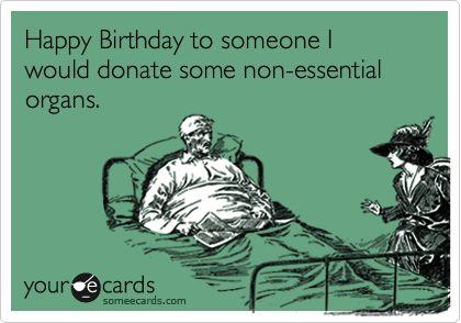 Funny Birthday Ecard Happy Birthday to someone I would donate – Birthday E Card