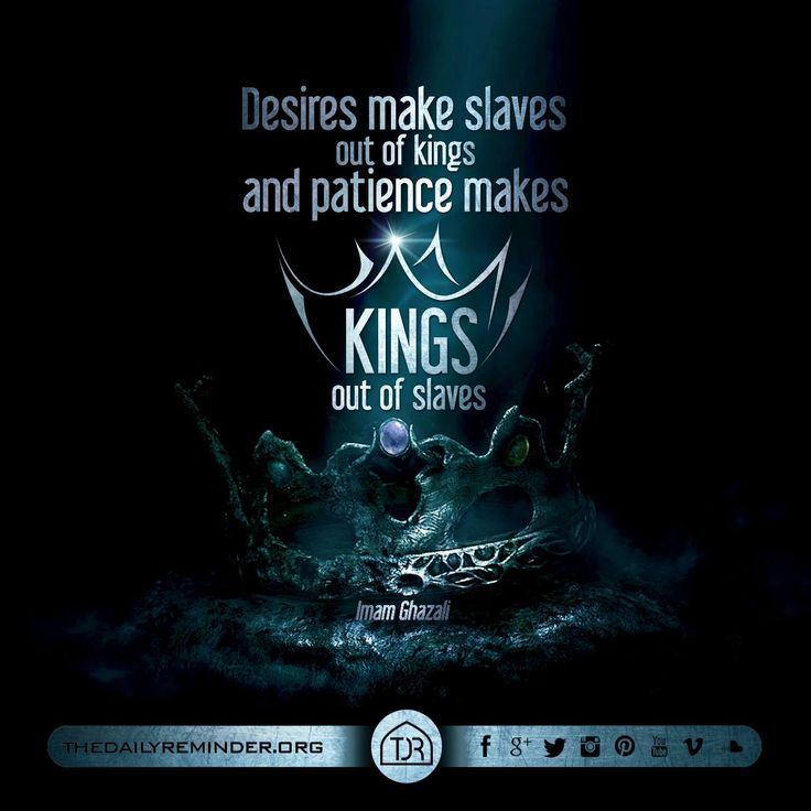 """Desires make slaves out of kings and patience makes kings out of slaves."" - Imam Ghazali"