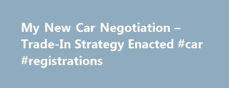My New Car Negotiation – Trade-In Strategy Enacted #car #registrations http://car.remmont.com/my-new-car-negotiation-trade-in-strategy-enacted-car-registrations/  #used car trade in value # My New Car Negotiation Trade-In Strategy Enacted If you ve been following along, you know that my dying car. a 2000 Pontiac Grand Am, was on its last legs and I needed to move quick. At last check, I had decided that my best car buying strategy was to […]The post My New Car Negotiation – Trade-In Strategy…