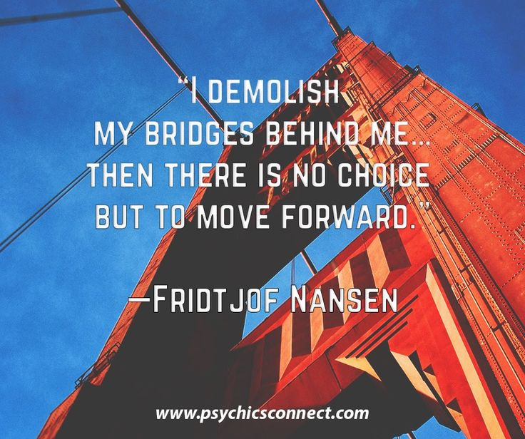 """""""I demolish my bridges behind me…then there is no choice but to move forward.""""—Fridtjof Nanse"""