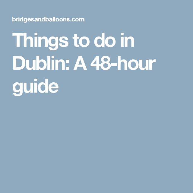 Things to do in Dublin: A 48-hour guide
