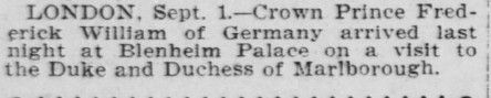 San Francisco Call (2 Sep 1901) Royalty Visits the Marlborough. Crown Prince Frederick William (Friedrich Wilhelm Victor Augustus Ernest) of Germany arrived last night at Blenheim Palace on a visit to the Duke and Duchess of Marlborough (Consuelo Vanderbilt). It was upon this visit that the Crown Prince became smitten with another Marlborough house guest Gladys Deacon began a romance.