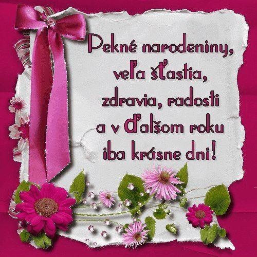 Veľa šťastia, zdravia, lásky, radosti a v ďalšom žití žiadne starosti. Krásne narodeniny!
